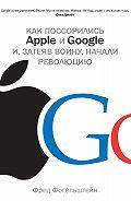 Фред Фогельштейн -Как поссорились Apple и Google и, затеяв войну, начали революцию