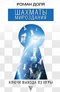 Роман Доля -Шахматы мироздания. Ключи выхода из игры