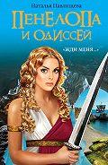 Наталья Павлищева -Пенелопа и Одиссей. «Жди меня…»
