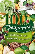 Ирина Вечерская - 100 рецептов питания при пищевой аллергии. Вкусно, полезно, душевно, целебно