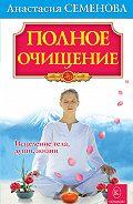 Анастасия Семенова - Полное очищение: Исцеление тела, души, жизни