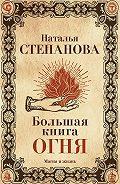Наталья Ивановна Степанова -Большая книга огня