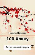 Никита Сергеевич Поляков -100 хокку. Ветка нежной сакуры