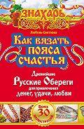 Любовь Светлова - Как вязать пояса счастья. Древнейшие русские обереги для привлечения денег, удачи, любви