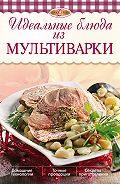 И. А. Михайлова - Идеальные блюда из мультиварки