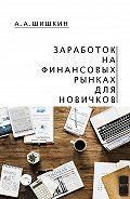 Артём Андреевич Шишкин -Заработок на финансовых рынках для новичков. Самые важные знания дляначинающего игрока