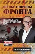 Игорь Прокопенко - По обе стороны фронта. Неизвестные факты Великой Отечественной войны