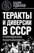 Вадим Удилов - Теракты и диверсии в СССР. Стопроцентная раскрываемость