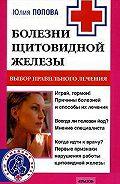 Юлия Сергеевна Попова -Болезни щитовидной железы. Выбор правильного лечения, или Как избежать ошибок и не нанести вреда своему здоровью