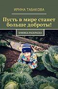 Ирина Табакова -Пусть вмире станет больше доброты! Книжка-раскраска