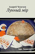 Андрей Чемезов -Лунный мiр. Тебе, Человечество!