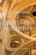 John Shannon Hendrix - The Splendor of English Gothic Architecture