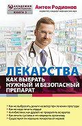 Антон Родионов -Лекарства. Как выбрать нужный и безопасный препарат