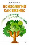 Юрий Черников -Психология как бизнес. Как психологу раскрутить себя
