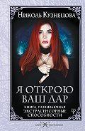 Николь Кузнецова -Я открою ваш Дар. Книга, развивающая экстрасенсорные способности
