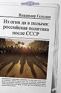 Владимир Гельман - Из огня да в полымя: российская политика после СССР