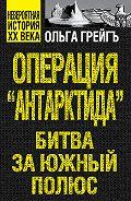 Ольга Грейгъ -Операция «Антарктида». Битва за Южный полюс