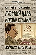 Олег Грейгъ - Русский царь Иосиф Сталин, или Да здравствует Грузия!