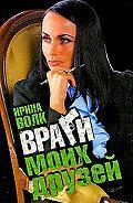 Ирина Волк - Враги моих друзей