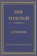 Лев Толстой - Полное собрание сочинений. Том 26. Произведения 1885–1889 гг. О Гоголе