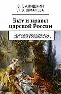 Валерий Анишкин -Быт инравы царской России. Дворцовая жизнь русских царей ибыт русского народа