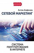 Антон Агафонов - Сетевой Маркетинг. Система рекрутирования в Интернете
