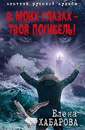 Елена Хабарова - В моих глазах – твоя погибель!
