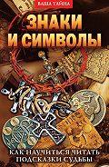 Елена Александровна Разумовская - Знаки и символы. Как научиться читать подсказки судьбы