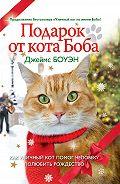 Джеймс Боуэн - Подарок от кота Боба. Как уличный кот помог человеку полюбить Рождество