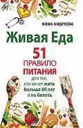 Нина Андреева -Живая еда. 51 правило питания для тех, кто хочет жить больше 80 лет и не болеть