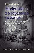 Кирилл Кобрин -Modernite в избранных сюжетах. Некоторые случаи частного и общественного сознания XIX–XX веков