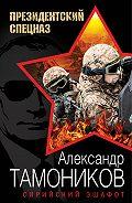 Александр Тамоников - Сирийский эшафот