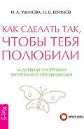 Ирина Удилова, Олег Ефимов - Как сделать так, чтобы тебя полюбили. 14-дневная программа внутреннего преображения