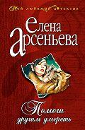 Елена Арсеньева -Помоги другим умереть