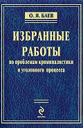 Олег Яковлевич Баев -Избранные работы по проблемам криминалистики и уголовного процесса (сборник)