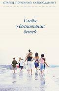 Порфирий Кавсокаливит - Слова о воспитании детей