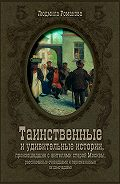 Людмила Романова -Таинственные и удивительные истории, произошедшие с жителями старой Москвы, рассказанные очевидцами и пересказанные их домочадцами