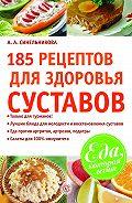 А. А. Синельникова - 185 рецептов для здоровья суставов