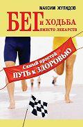 Максим Жулидов -Бег и ходьба вместо лекарств. Самый простой путь к здоровью