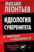 Михаил Леонтьев -Идеология суверенитета. От имитации к подлинности