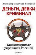 Александр Евгеньевич Беззубцев-Кондаков -Деньги, девки, криминал. Как компромат управляет Россией