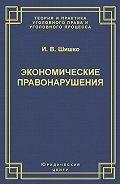 Ирина Шишко -Экономические правонарушения: Вопросы юридической оценки и ответственности
