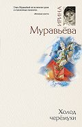 Ирина Муравьева - Холод черемухи