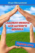 Илья Мельников - Садовая мебель для дачного домика