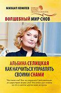 Михаил Комлев -Волшебный мир снов. Альбина Селицкая. Как научиться управлять своими снами