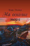 Игорь Дихтер -На осколке моря
