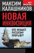 Максим Калашников -Новая инквизиция. Кто мешает русскому прорыву?