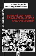 Александр Штейнберг - Великий скиталец-покоритель звуков. Артур Рубинштейн