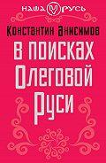 Константин Анисимов -В поисках Олеговой Руси