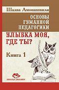 Шалва Амонашвили - Основы гуманной педагогики. Книга 1. Улыбка моя, где ты?